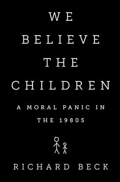 We Believe the Children: A Moral Panic in the 1980s by Richard Beck