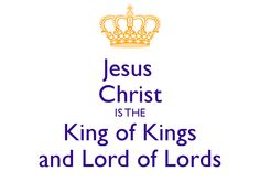 Jesus Christ IS THE King of Kings and Lord of Lords