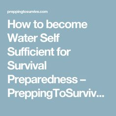 How to become Water Self Sufficient for Survival Preparedness – PreppingToSurvive.com