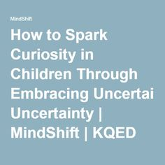 How to Spark Curiosity in Children Through Embracing Uncertainty | MindShift | KQED News