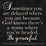 Sometimes you are delayed where you are because knows there's a storm where you're headed. Be greatful ~~I Love the Bible and Jesus Christ, Christian Quotes and verses. Great Quotes, Quotes To Live By, Me Quotes, Inspirational Quotes, Motivational Quotes, Great Sayings, Door Quotes, Remember Quotes, Super Quotes