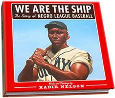 WE ARE THE SHIP: The Story of NEGRO LEAGUE BASEBALL Words and Paintings by Kadir Nelson Foreword by Hank Aaron