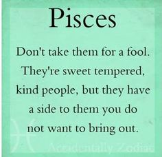 I love being a Pisces!! My Mom says she is scared of me when I am mad..;)