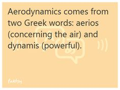 Aerodynamics comes from two Greek words: aerios (concerning the air) and dynamis (powerful).