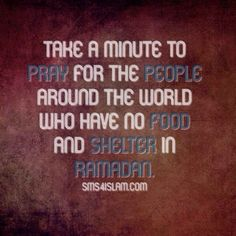 Take a minute to pray for the people around the world who have no food and shelter in Ramadan.