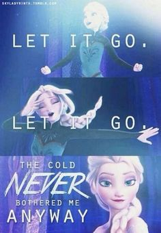 "Let it go -- I listen to this song about 20 times a day, actually I'm listening to this right now.   ""I'm free... Let it go, let it go.. I am one with the wind and sky.. Let it go, let it go.. You'll never see me cry.. Here I stand.. And here I stay.. Let the storm rage on"""