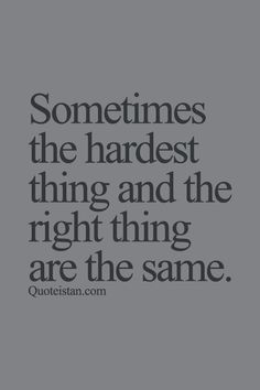 Sometimes the hardest thing and the right thing are the same. http://www.quoteistan.com/2015/09/sometimes-hardest-thing-and-right-thing.html