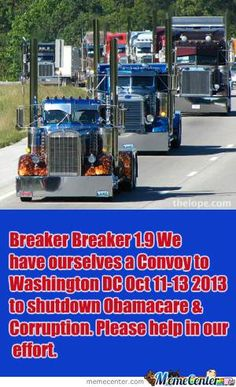 Let support the truckers in this October event to shut down America the 11th 12th and 13th....if that don't get their attention nothing will. This is to shutdown Obamacare and corruption in DC. No delivery's for 3 days!!!