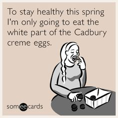 To stay healthy this spring I'm only going to eat the white part of the Cadbury creme eggs.