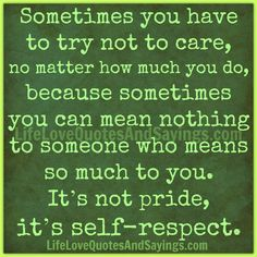 Sometimes you have to try not to care, no matter how much you do, because sometimes you can mean nothing to someone who means so much to you. It's not pride, it's self-respect. ~Unknown
