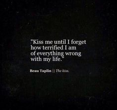 Kiss me until I forget how terrified I am of everything wrong in my life. - Beau Taplin ❤️ He already has. The Words, Beau Taplin Quotes, R M Drake, My Guy, Poetry Quotes, Word Porn, Beautiful Words, Quotes To Live By, Kiss Me Quotes