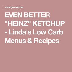 "EVEN BETTER ""HEINZ"" KETCHUP - Linda's Low Carb Menus & Recipes"