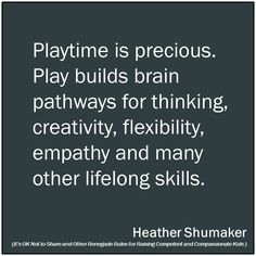 Playtime is precious. Play builds brain pathways for thinking, creativity, flexibility, empathy and many other lifelong skills.