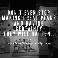Don't ever stop making great plans and having certainty they will happen..