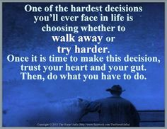 One of the hardest decisions you'll ever face in life is choosing whether to walk away or try harder. Once it is time to make this decision, trust your heart and your gut. Then, do what you have to do.  Photo: Copyright © 2013 The Horse Mafia.