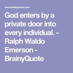 God enters by a private door into every individual. - Ralph Waldo Emerson - BrainyQuote