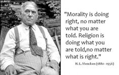 H. L. Mencken quote. You don't need religion to know right from wrong.