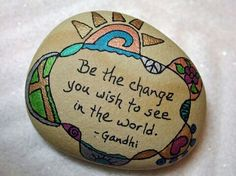Painted rock. Words. Be the change you want to see in the world.