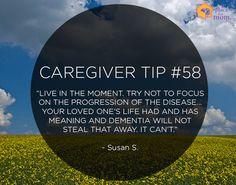 "Caregiver Tip: ""Live in the moment. Try not to focus on the progression of the disease… your loved one's life had and has meaning and dementia will not steal that away. It can't."" –Susan S."