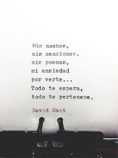 Mis noches, mis canciones, mis poemas, mi ansiedad  por verte... Todo te espera, todo te pertenece. - David Sant