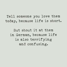 Tell someone you love them today, because life is short. But shout it at them is German, because life is also terrifying and confusing Sarcastic Quotes, Funny Quotes, Jenifer Lawrence, Some Quotes, Just Smile, Twisted Humor, Funny Posts, Relatable Posts, Just For Laughs