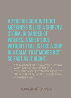 """Quote Of The Day: October 13, 2014 - A zealous soul without meekness is like a ship in a storm, in danger of wrecks. A meek soul without zeal, is like a ship in a calm, that moves not so fast as it ought. — J. M. Mason in """"Dictionary of Burning Words of Brilliant Writers: A Cyclopaedia of Quotations, From The Literature of All Ages"""" (1895) by Josiah H. Gilbert, p. 625"""