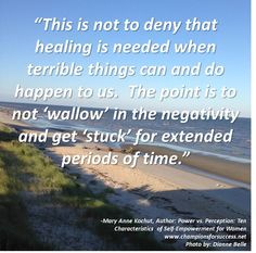 """""""This is not to deny that healing is needed when terrible things can and do happen to us.  The point is to not 'wallow' in the negativity and get 'stuck' for extended periods of time."""" -Mary Anne Kochut, Author: Power vs. Perception: Ten Characteristics  of Self-Empowerment for Women www.championsforsuccess.net"""