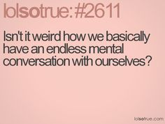 Isn't it weird how we basically have an endless mental conversation with ourselves? Such a true fact!