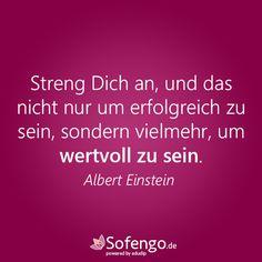 Streng Dich an, und das nicht nur um erfolgreich zu sein, sondern vielmehr, um wertvoll zu sein. Albert Einstein
