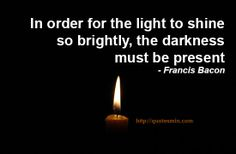 In order for the light to shine so brightly, the darkness must be present - Francis Bacon. For more Quotes http://quotesmin.com/author/Francis-Bacon.php