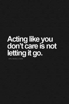 Acting like you don't care is not letting go. - Google Search