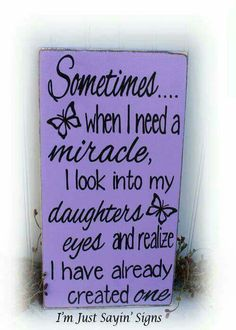 I Need A Miracle I Look Into My Daughters Eyes and Realize I Have Already Created One!Sometimes When I Need A Miracle I Look Into My Daughters Eyes and Realize I Have Already Created One! My Daughter Poem for Daughter To Our Daughter Gift for my Mother Daughter Quotes, I Love My Daughter, My Beautiful Daughter, My Love, Daughter Sayings, I Love My Kids, Mom Quotes, Family Quotes, Life Quotes
