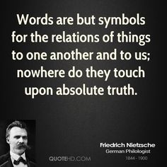 Friedrich Nietzsche Quotes - Words are but symbols for the relations of things to one another and to us; nowhere do they touch upon absolute truth. Great Quotes, Me Quotes, Friend Quotes, Family Quotes, Wisdom Quotes, Inspirational Quotes, Experience Quotes, Nietzsche Quotes, Philosophical Quotes