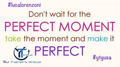 Don't wait for the perfect moment take the moment and make it perfect! #lucalorenzoni #changetheworld