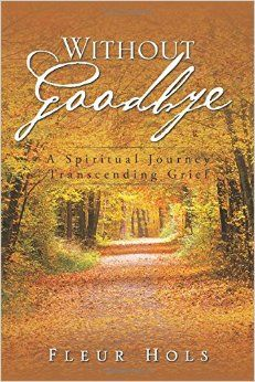 Without Goodbye, was written after the sudden death of her husband. When she discovered, the hard way, that we are not prepared for something as certain as death. Neither do we know how to behave around grief. Our culture only prepares for life. By writing her story she hopes to give some much needed clarity and understanding from the inside out. Without Goodbye: Amazon.co.uk: Fleur Hols: 9781524664862: Bookshttps://www.amazon.co.uk/dp/1524664871/