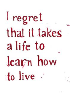 I regret that it takes a life to learn how to live. Jonathan Safran Foer, Extremely Loud and Incredibly Close