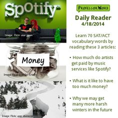 Learn 70 vocabulary words with 3 articles: how much artists get paid by music services like Spotify, what it's like to have too much money, and why we may get more harsh winters in the future. http://www.professorword.com/blog/2014/04/18/daily-reader-edition-350