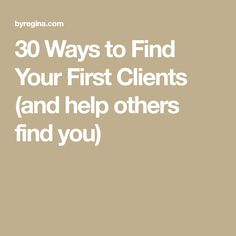 30 Ways to Find Your First Clients (and help others find you)