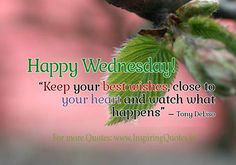 """Happy Wednesday...""""Keep your best wishes close to your heart and watch what happens."""""""
