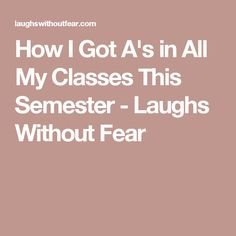 How I Got A's in All My Classes This Semester - Laughs Without Fear