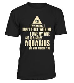 """# WARNING DONT FLIRT WITH ME I LOVE MY WIFE SHE IS A AQUARIUS PISCES  SHE WILL MURDER YOU T-SHIRT .  Special Offer, not available anywhere else!      Available in a variety of styles and colors      Buy yours now before it is too late!      Secured payment via Visa / Mastercard / Amex / PayPal / iDeal      How to place an order            Choose the model from the drop-down menu      Click on """"Buy it now""""      Choose the size and the quantity      Add your delivery address and bank details…"""