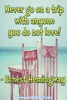 Lots of Inspirational Quotes, Children's Quotes and Beautiful Sayings! All mixed in with beautiful scenes of sunsets, sunrises and of the ocean! I hope you enjoy our site!  http://www.adandeliongirl.com/#!childrens-quotes/cy19 Never go on a trip  with anyone you do not love! -Ernest Hemingway