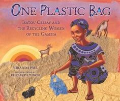 "One Plastic Bag: Isatou Ceesay and the Recycling Women of the Gambia by Miranda Paul, illustrated by Elizabeth Zunon. ""This book is the true story of a woman who set out to transform her African village by teaching herself and others to crochet purses from the plastic bags that litter the ground everywhere."""