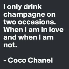I only drink champagne on two occasions. When I am in love and when I am not. -Coco Chanel Champagne is a celebration of life, take it on the road and call our wedding planner PJ The Words, Great Quotes, Quotes To Live By, Inspirational Quotes, Words Quotes, Me Quotes, Sayings, Funny Quotes, Gabrielle Bonheur Chanel