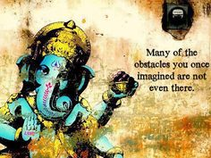 Many of the obstacles you once imagined are not even there. Ganesha, mover of obstacles.