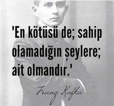 En kötüsü de; sahip olamadığın şeylere ait olmandır... Franz Kafka.