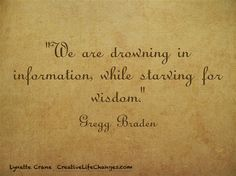 """""""We are drowning in information, while starving for wisdom."""" Gregg Braden"""