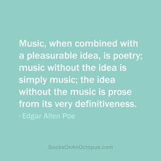 Quote Of The Day: November 27, 2013  Music, when combined with a pleasurable idea, is poetry; music without the idea is simply music; the idea without the music is prose from its very definitiveness. — Edgar Allen Poe #quote