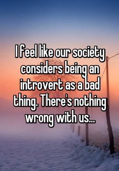 """""""I feel like our society considers being an introvert as a bad thing. There's nothing wrong with us..."""""""