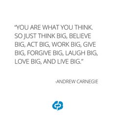 """""""You are what you think. So just think big, believe big, act big, work big, give big, forgive big, laugh big, love big, and live big."""" -Andrew Carnegie- Motivational and inspirational,quotes for small business owners,entrepreneurs,retailers,boutique owners."""